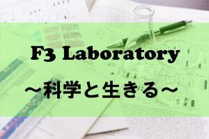 F3 Laboratory ~科学と生きる~